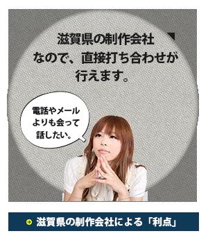 滋賀県の制作会社なので直接打ち合わせが行えます。